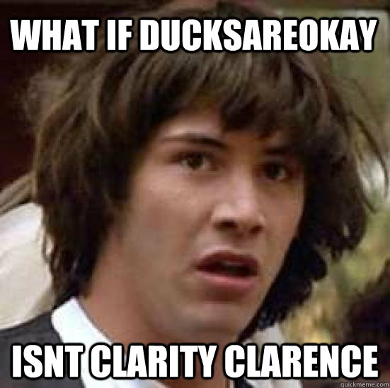what if ducksareokay isnt clarity clarence - conspiracy keanu