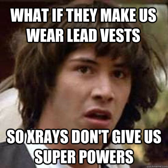 what if they make us wear lead vests so xrays dont give us  - conspiracy keanu