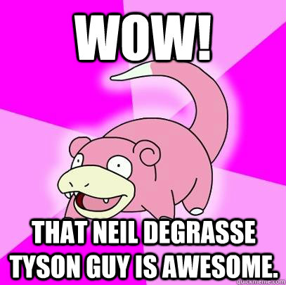 wow that neil degrasse tyson guy is awesome - Slowpoke