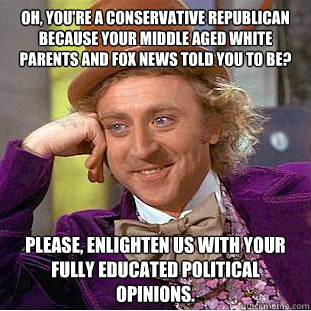 oh youre a conservative republican because your middle age - Psychotic Willy Wonka