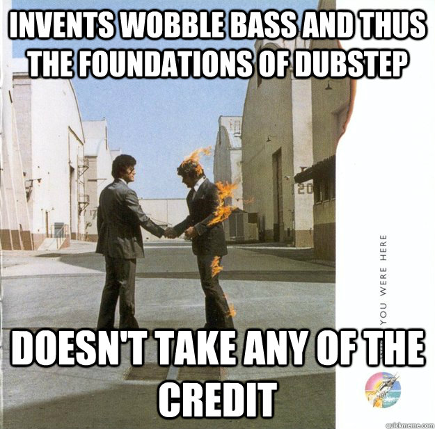 invents wobble bass and thus the foundations of dubstep does - Good Guy Pink Floyd