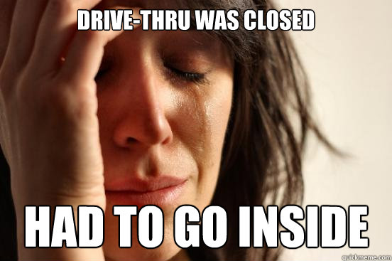 drivethru was closed had to go inside - First World Problems