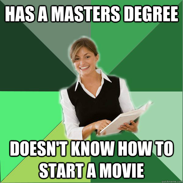 has a masters degree doesnt know how to start a movie - First Year Teacher