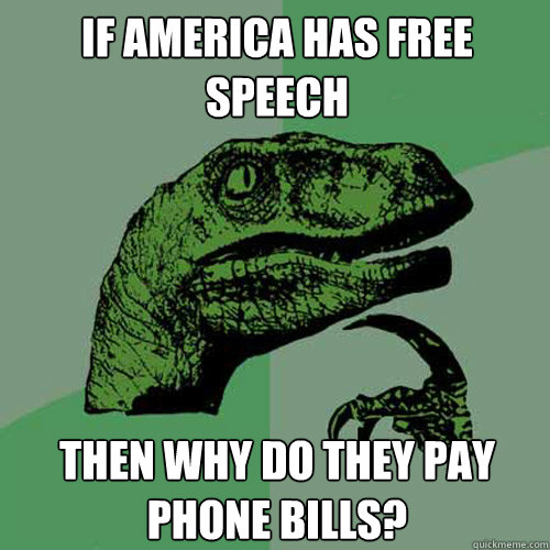 if america has free speech then why do they pay phone bills - Philosoraptor