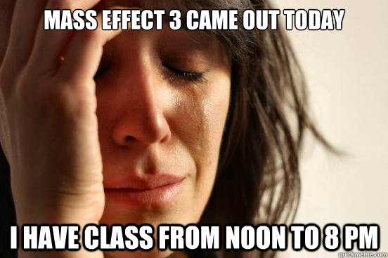 mass effect 3 came out today i have class from noon to 8 pm - First World Problems