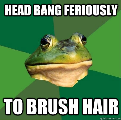 head bang feriously to brush hair - Foul Bachelor Frog