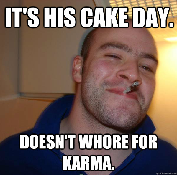 its his cake day doesnt whore for karma - Good Guy Greg
