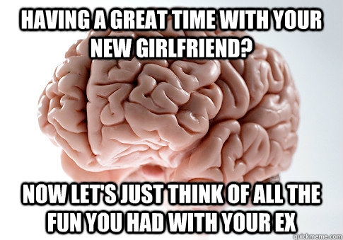 having a great time with your new girlfriend now lets just - Scumbag Brain