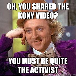Oh you shared the Kony video You must be quite the activist  - Condescending Wonka