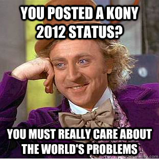 you posted a kony 2012 status you must really care about th - Creepy Wonka