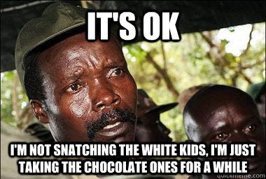 its ok im not snatching the white kids im just taking th - Scumbag Kony