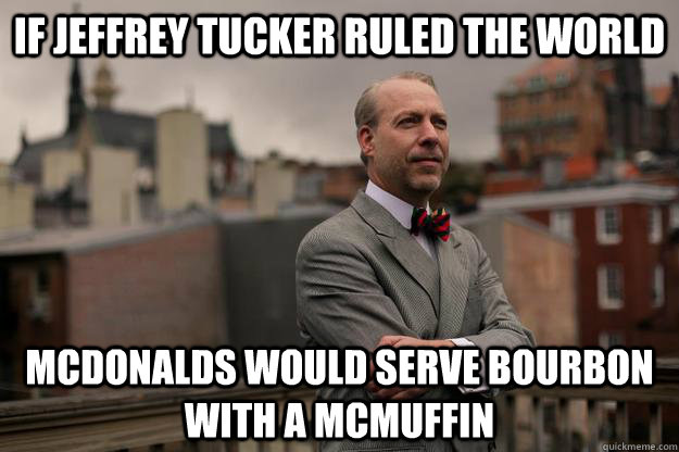 if jeffrey tucker ruled the world mcdonalds would serve bour - Jeffrey Tucker