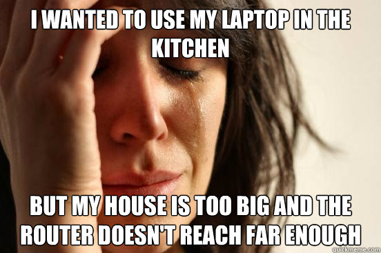 i wanted to use my laptop in the kitchen but my house is too - First World Problems