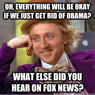 oh everything will be okay if we just get rid of obama wha - Creepy Wonka