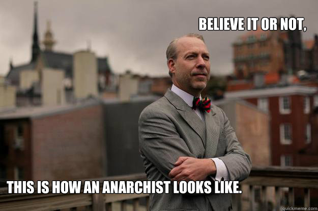 believe it or not this is how an anarchist looks like  - Jeffrey Tucker