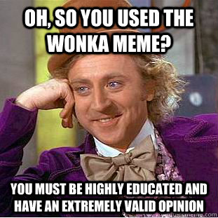 oh so you used the wonka meme you must be highly educated  - Condescending Wonka