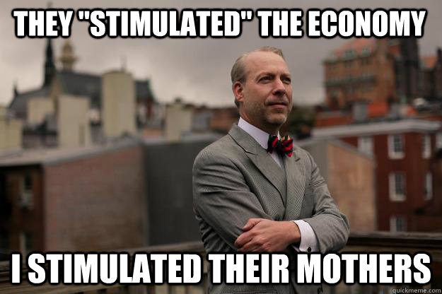 they stimulated the economy i stimulated their mothers - Jeffrey Tucker