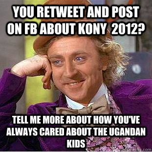 you retweet and post on fb about kony 2012 tell me more a - Condescending Wonka