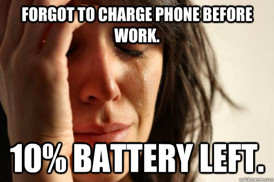 forgot to charge phone before work 10 battery left - First World Problems