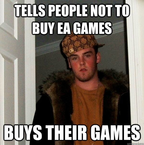 tells people not to buy ea games buys their games - Scumbag Steve