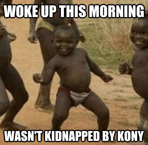 woke up this morning wasnt kidnapped by kony - Kony