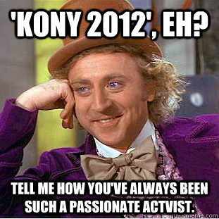 kony 2012 eh tell me how youve always been such a passi - Condescending Wonka