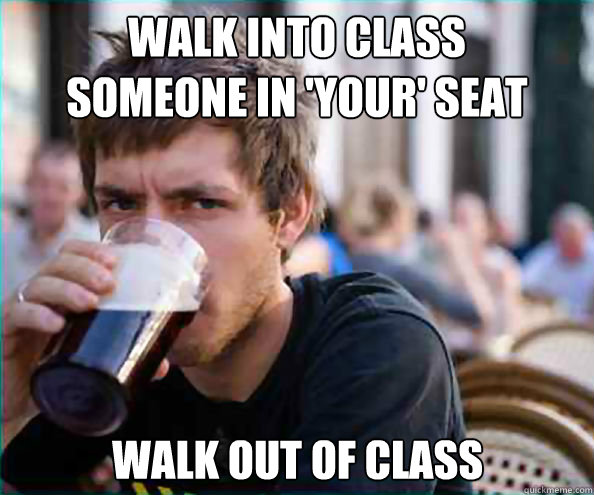 walk into class someone in your seat walk out of class - Lazy College Senior