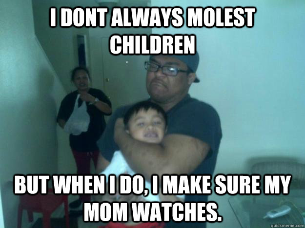 i dont always molest children but when i do i make sure my  -