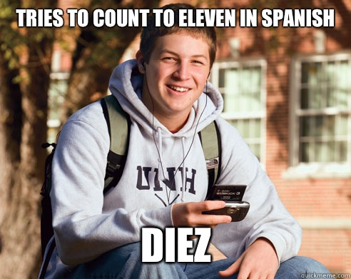 Tries to count to eleven in Spanish Diez - College Freshman