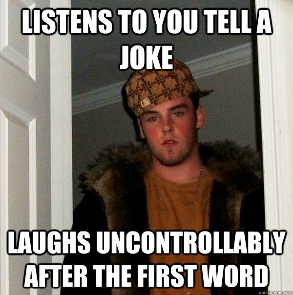 listens to you tell a joke laughs uncontrollably after the f - Scumbag Steve