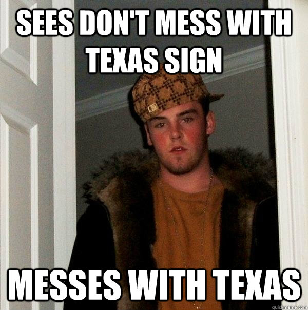 sees dont mess with texas sign messes with texas - Scumbag Steve