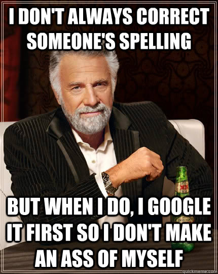 i dont always correct someones spelling but when i do i g - The Most Interesting Man In The World