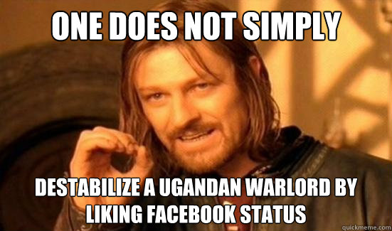 one does not simply destabilize a ugandan warlord by liking  - Boromir