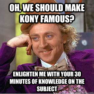 oh we should make kony famous enlighten me with your 30 mi - Creepy Wonka