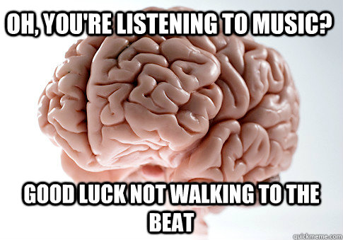 oh youre listening to music good luck not walking to the  - Scumbag Brain