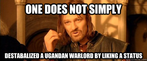 one does not simply destabalized a ugandan warlord by liking - One Does Not Simply