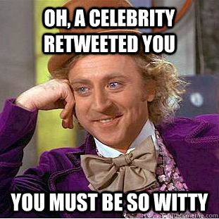 oh a celebrity retweeted you you must be so witty - Condescending Wonka