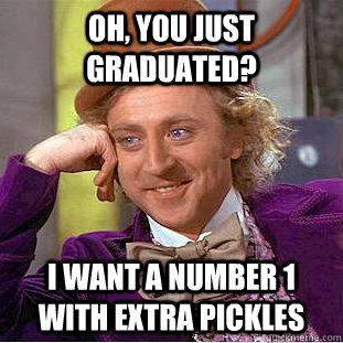 oh you just graduated i want a number 1 with extra pickles - Condescending Wonka