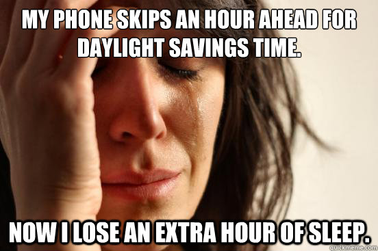 my phone skips an hour ahead for daylight savings time now  - First World Problems