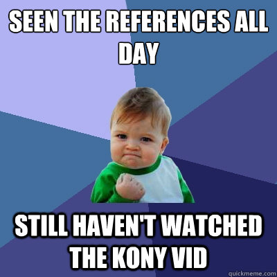 seen the references all day still havent watched the kony v - Success Kid