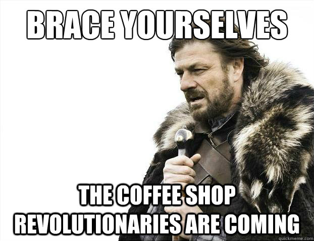 brace yourselves the coffee shop revolutionaries are coming - Brace Yourselves - Borimir