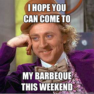 i hope you can come to my barbeque this weekend - Condescending Wonka