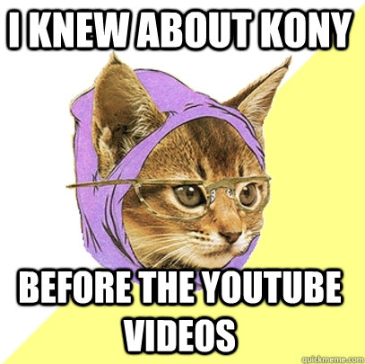 i knew about kony before the youtube videos - Hipster Kitty