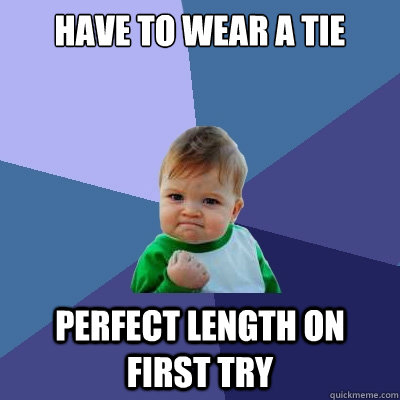 have to wear a tie perfect length on first try - Success Kid