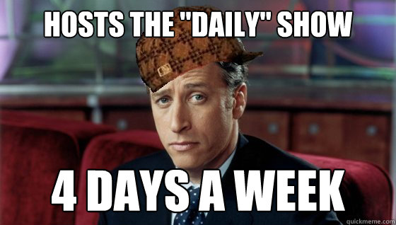 hosts the daily show 4 days a week - Scumbag Jon Stewart