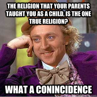 the religion that your parents taught you as a child is the - Condescending Wonka