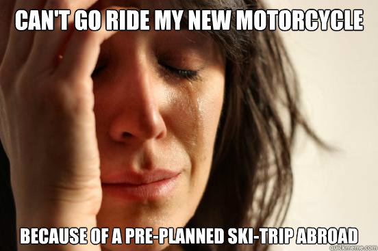 cant go ride my new motorcycle because of a preplanned ski - First World Problems