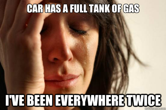 car has a full tank of gas ive been everywhere twice - First World Problems