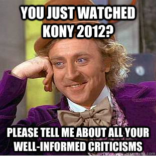 you just watched kony 2012 please tell me about all your we - Condescending Wonka