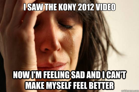 i saw the kony 2012 video now im feeling sad and i cant ma - First World Problems